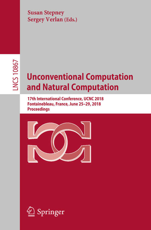 Unconventional Computation and Natural Computation: 17th International Conference, UCNC 2018, Fontainebleau, France, June 25-29, 2018, Proceedings (Lecture Notes in Computer Science #10867)