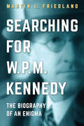 Searching for W.P.M. Kennedy: The Biography of an Enigma by Martin Friedland
