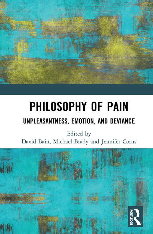 Philosophy of Pain: Unpleasantness, Emotion, and Deviance (Routledge Handbooks In Philosophy Ser.)
