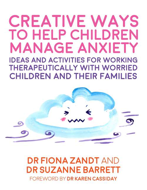 Creative Ways to Help Children Manage Anxiety: Ideas and Activities for Working Therapeutically with Worried Children and Their Families