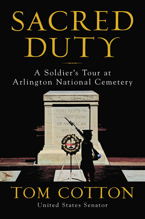 Sacred Duty: A Soldier's Tour at Arlington National Cemetery by Tom Cotton