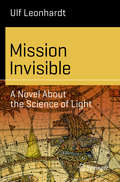 Mission Invisible: A Novel About the Science of Light (Science and Fiction) by Ulf Leonhardt