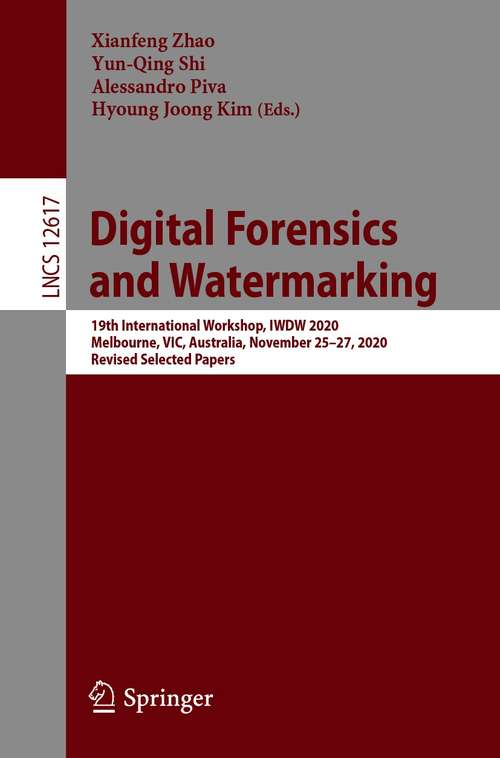 Digital Forensics and Watermarking: 19th International Workshop, IWDW 2020, Melbourne, VIC, Australia, November 25–27, 2020, Revised Selected Papers (Lecture Notes in Computer Science #12617)