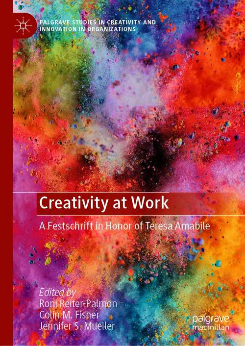 Creativity at Work: A Festschrift in Honor of Teresa Amabile (Palgrave Studies in Creativity and Innovation in Organizations)