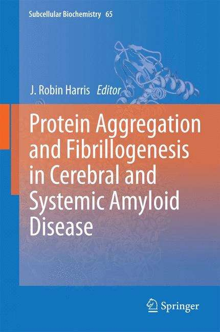 Protein Aggregation and Fibrillogenesis in Cerebral and Systemic Amyloid Disease (Subcellular Biochemistry #65)