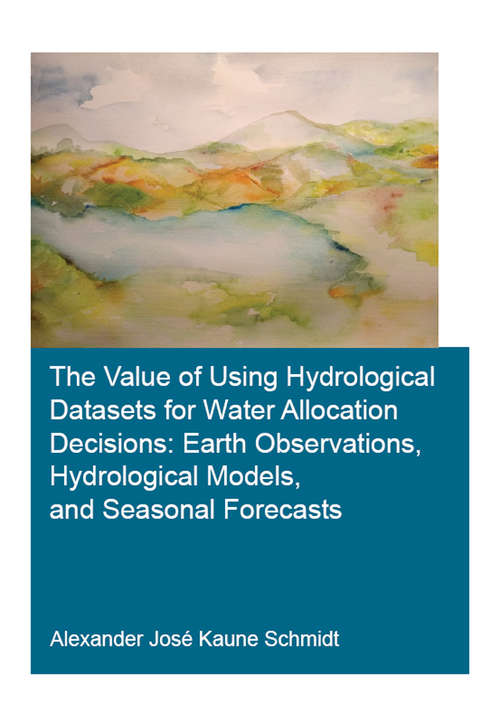 The Value of Using Hydrological Datasets for Water Allocation Decisions: Earth Observations, Hydrological Models and Seasonal Forecasts (IHE Delft PhD Thesis Series)
