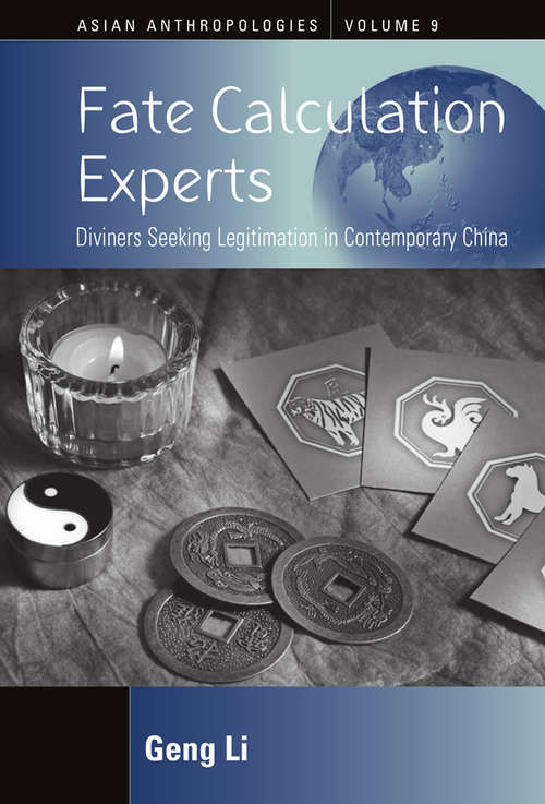 Fate Calculation Experts: Diviners Seeking Legitimation in Contemporary China (Asian Anthropologies #9)