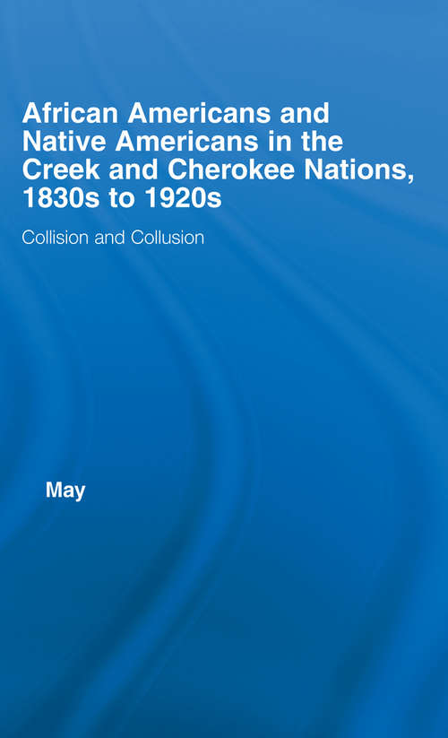 African Americans and Native Americans in the Cherokee and Creek Nations, 1830s-1920s: Collision and Collusion (Studies in African American History and Culture)