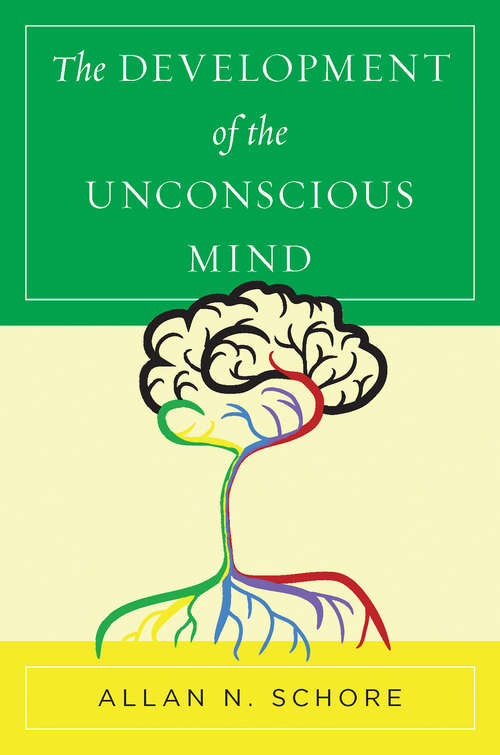 The Development of the Unconscious Mind (Norton Series on Interpersonal Neurobiology #0)