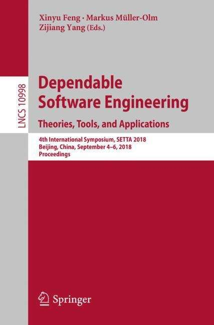 Dependable Software Engineering. Theories, Tools, and Applications: 4th International Symposium, Setta 2018, Beijing, China, September 4-6, 2018, Proceedings (Lecture Notes in Computer Science #10998)