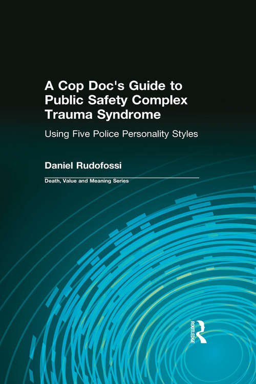 A Cop Doc's Guide to Public Safety Complex Trauma Syndrome: Using Five Police Personality Styles (Death, Value and Meaning Series)