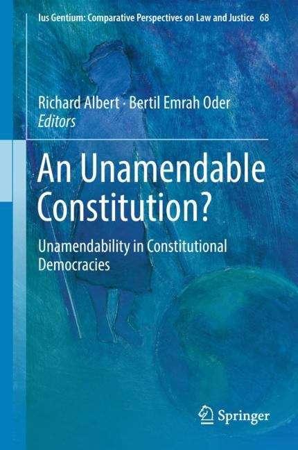 An Unamendable Constitution?: Unamendability In Constitutional Democracies (Ius Gentium: Comparative Perspectives on Law and Justice #68)