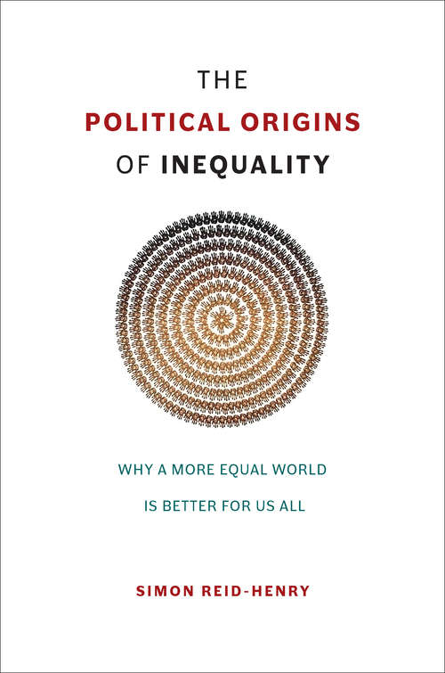 The Political Origins of Inequality: Why a More Equal World Is Better for Us All