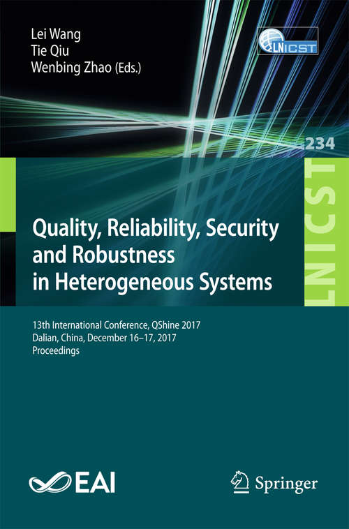 Quality, Reliability, Security and Robustness in Heterogeneous Systems: 13th International Conference, Qshine 2017, Dalian, China, December 16-17, 2017, Proceedings (Lecture Notes of the Institute for Computer Sciences, Social Informatics and Telecommunications Engineering #234)