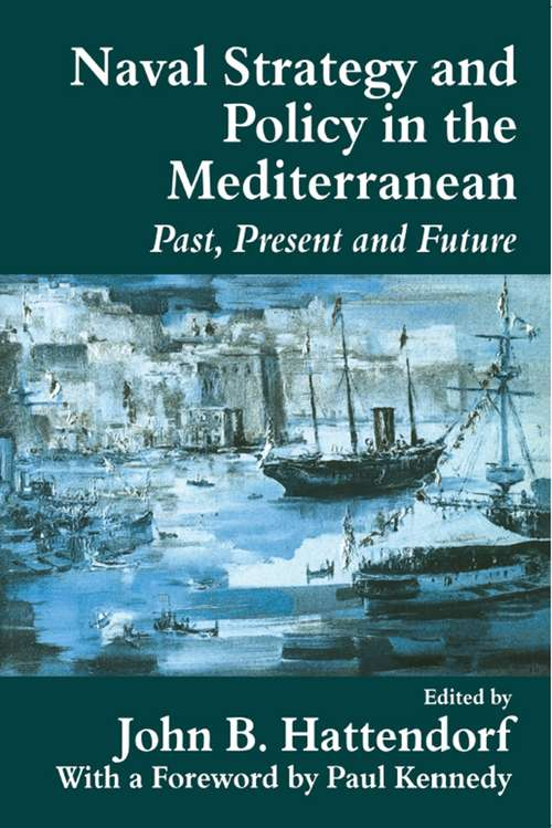 Naval Policy and Strategy in the Mediterranean: Past, Present and Future (Cass Series: Naval Policy and History #No. 10)
