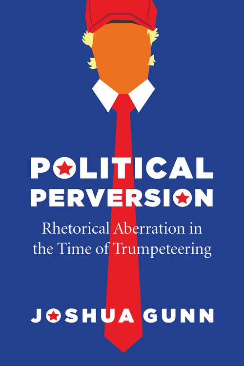 Political Perversion: Rhetorical Aberration in the Time of Trumpeteering
