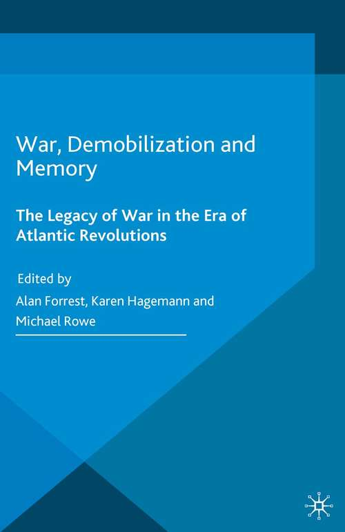War, Demobilization and Memory: The Legacy of War in the Era of Atlantic Revolutions (War, Culture and Society, 1750-1850)