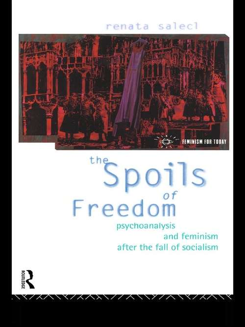 The Spoils of Freedom: Psychoanalysis, Feminism and Ideology after the Fall of Socialism (Opening Out: Feminism for Today)