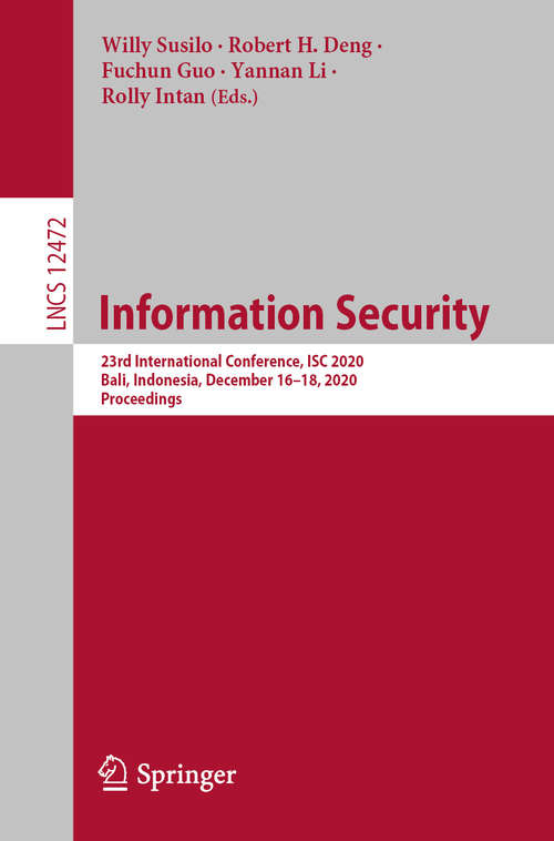 Information Security: 23rd International Conference, ISC 2020, Bali, Indonesia, December 16–18, 2020, Proceedings (Lecture Notes in Computer Science #12472)