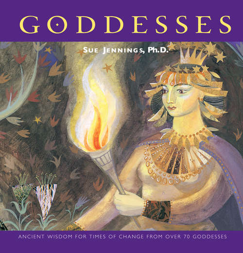 Goddesses: Ancient Wisdom For Times Of Change From Over 70 Goddesses