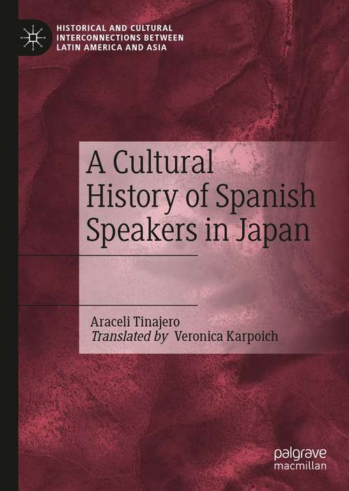 A Cultural History of Spanish Speakers in Japan (Historical and Cultural Interconnections between Latin America and Asia)