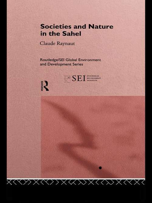 Societies and Nature in the Sahel (Routledge/SEI Global Environment and Development Series #Vol. 1)