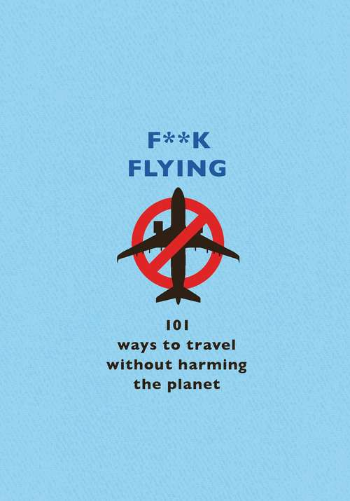 F**k Flying: 101 eco-friendly ways to travel