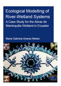 Ecological Modelling of River-Wetland Systems: A Case Study for the Abras de Mantequilla Wetland in Ecuador (IHE Delft PhD Thesis Series)