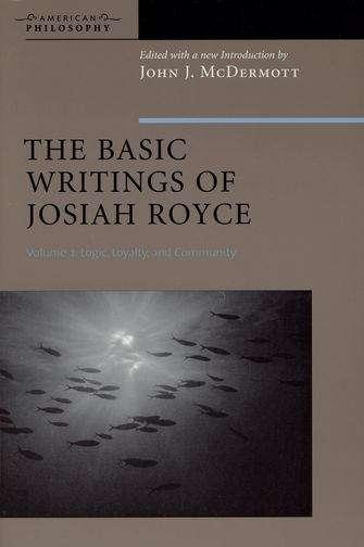 The Basic Writings of Josiah Royce Volume II: Logic, Loyalty,and Community