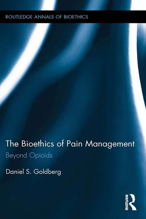 The Bioethics of Pain Management: Beyond Opioids (Routledge Annals of Bioethics)