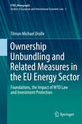 Ownership Unbundling and Related Measures in the EU Energy Sector: Foundations, The Impact Of Wto Law And Investment Protection (European Yearbook Of International Economic Law Ser. #5)