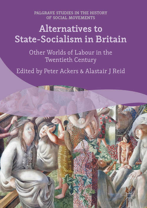 Alternatives to State-Socialism in Britain: Other Worlds of Labour in the Twentieth Century (Palgrave Studies in the History of Social Movements)