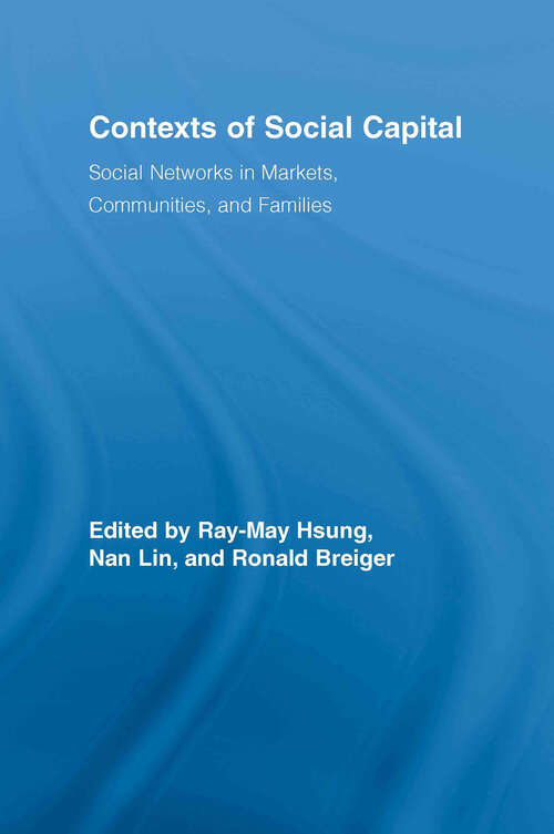 Contexts of Social Capital: Social Networks in Markets, Communities and Families (Routledge Advances in Sociology)
