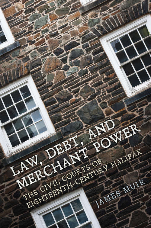 Law, Debt, and Merchant Power: The Civil Courts of 18th Century Halifax