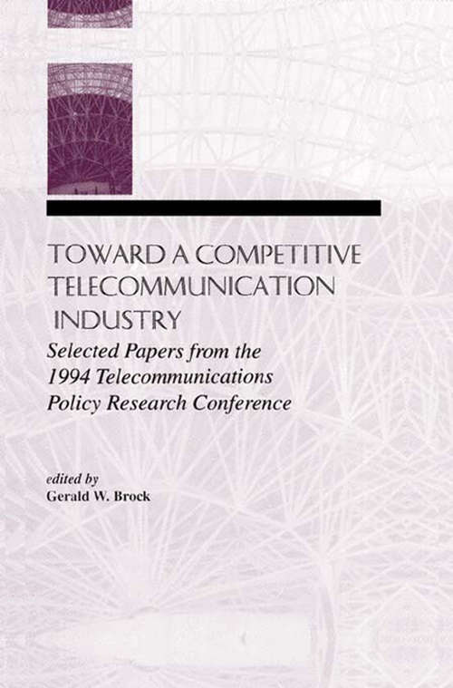 Toward A Competitive Telecommunication Industry: Selected Papers From the 1994 Telecommunications Policy Research Conference (LEA Telecommunications Series)