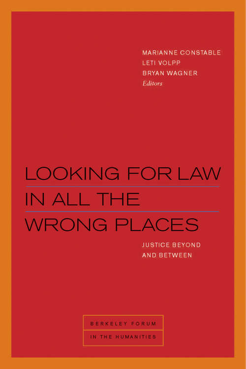 Looking for Law in All the Wrong Places: Justice Beyond and Between (Berkeley Forum in the Humanities)