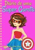 Diário de uma Super Garota - Livro 1 - Os Altos e Baixos de Ser Super (Diário de uma Super Garota #1)