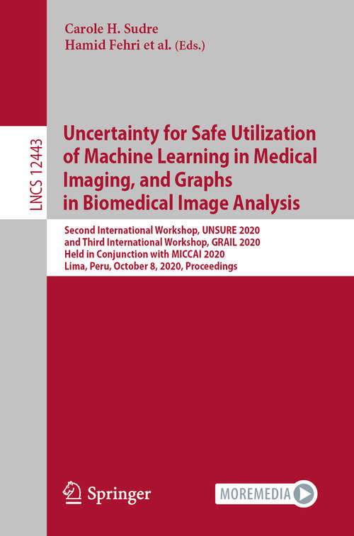 Uncertainty for Safe Utilization of Machine Learning in Medical Imaging, and Graphs in Biomedical Image Analysis: Second International Workshop, UNSURE 2020, and Third International Workshop, GRAIL 2020, Held in Conjunction with MICCAI 2020, Lima, Peru, October 8, 2020, Proceedings (Lecture Notes in Computer Science #12443)