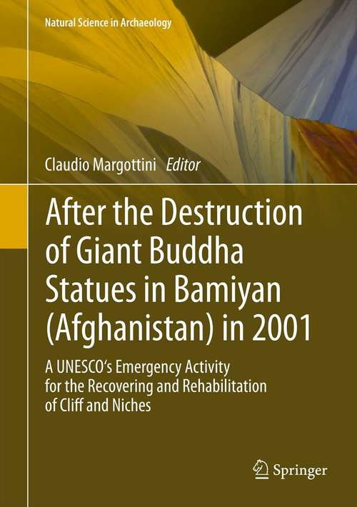 After the Destruction of Giant Buddha Statues in Bamiyan: A UNESCO's Emergency Activity for the Recovering and Rehabilitation of Cliff and Niches (Natural Science in Archaeology #Vol. 17)