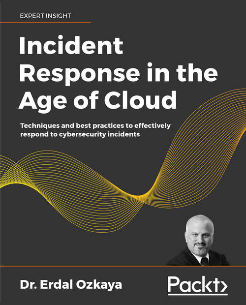 Incident Response in the Age of Cloud: Techniques and best practices to effectively respond to cybersecurity incidents