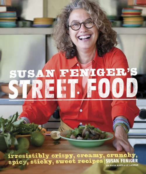 Susan Feniger's Street Food: Irresistibly Crispy, Creamy, Crunchy, Spicy, Sticky, Sweet Recipes: A Cookbook