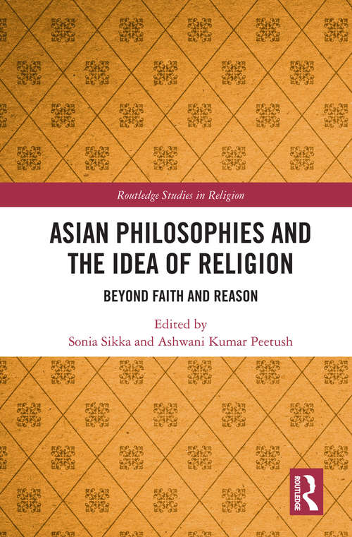 Asian Philosophies and the Idea of Religion: Beyond Faith and Reason (Routledge Studies in Religion)