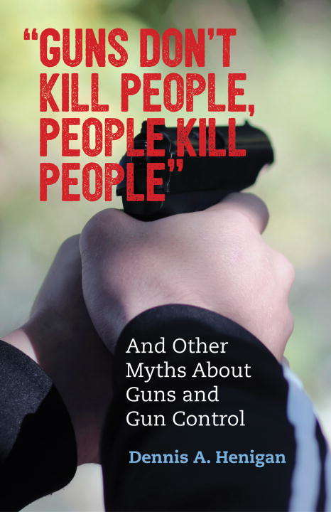 """""""Guns Don't Kill People, People Kill People"""": And Other Myths About Guns and Gun Control"""