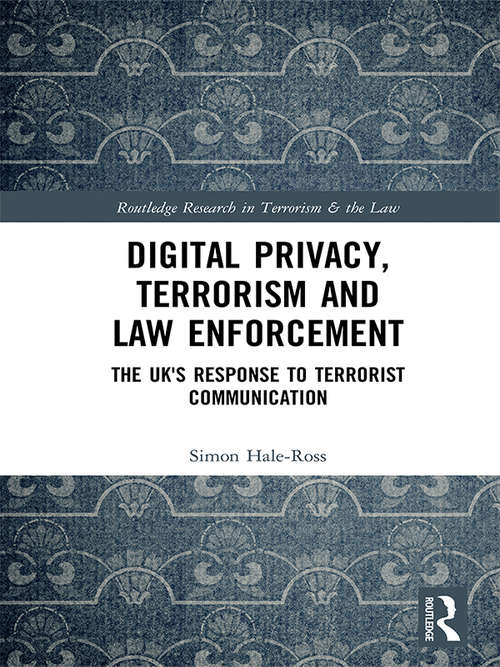Digital Privacy, Terrorism and Law Enforcement: The UK's Response to Terrorist Communication (Routledge Research in Terrorism and the Law)