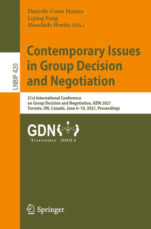 Contemporary Issues in Group Decision and Negotiation: 21st International Conference on Group Decision and Negotiation, GDN 2021, Toronto, ON, Canada, June 6–10, 2021, Proceedings (Lecture Notes in Business Information Processing #420)