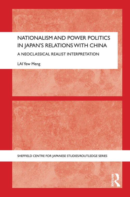 Nationalism and Power Politics in Japan's Relations with China: A Neoclassical Realist Interpretation (The University of Sheffield/Routledge Japanese Studies Series)