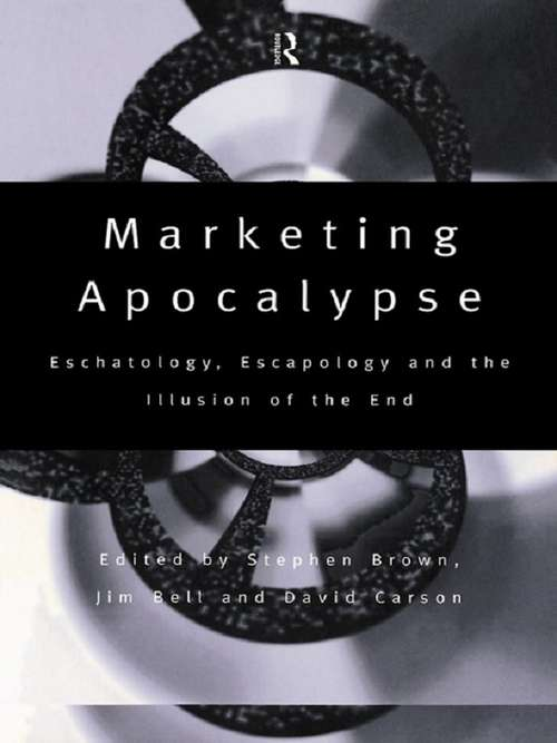 Marketing Apocalypse: Eschatology, Escapology and the Illusion of the End (Routledge Interpretive Marketing Research)