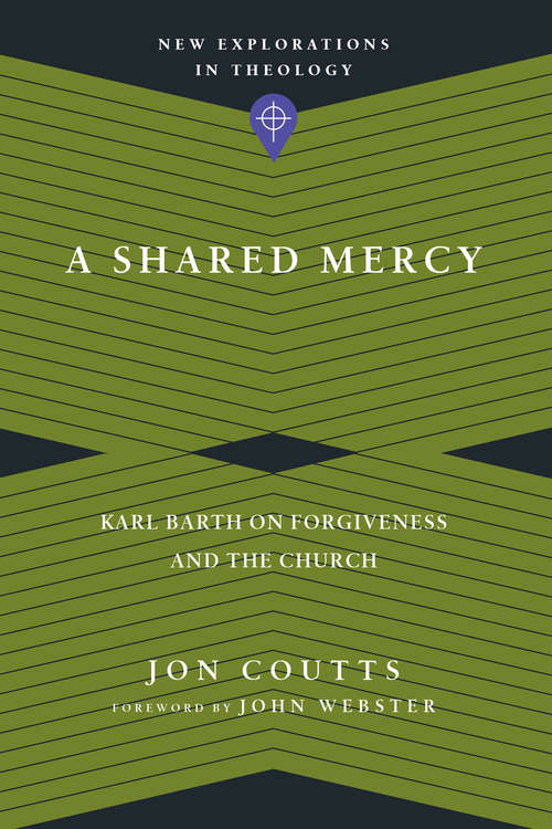 A Shared Mercy: Karl Barth on Forgiveness and the Church (New Explorations in Theology)