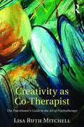 Creativity as Co-Therapist: The Practitioner's Guide to the Art of Psychotherapy