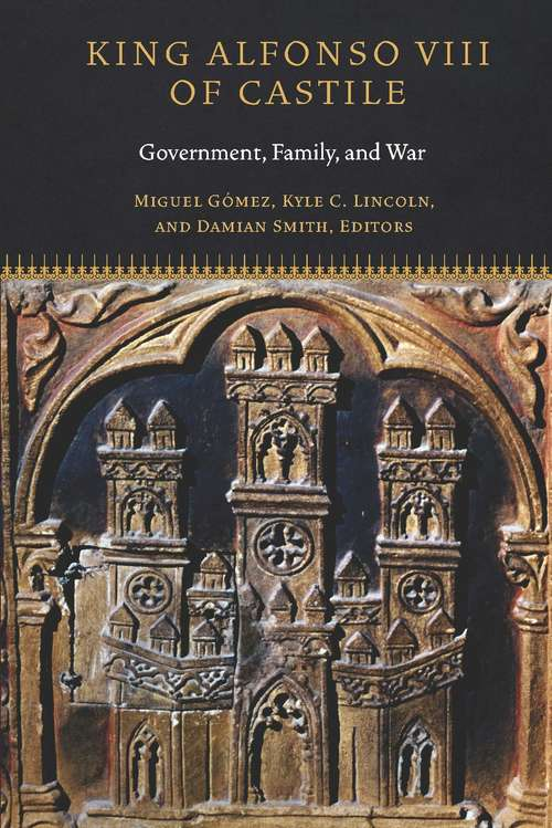 King Alfonso VIII of Castile: Government, Family, and War (Fordham Series in Medieval Studies)